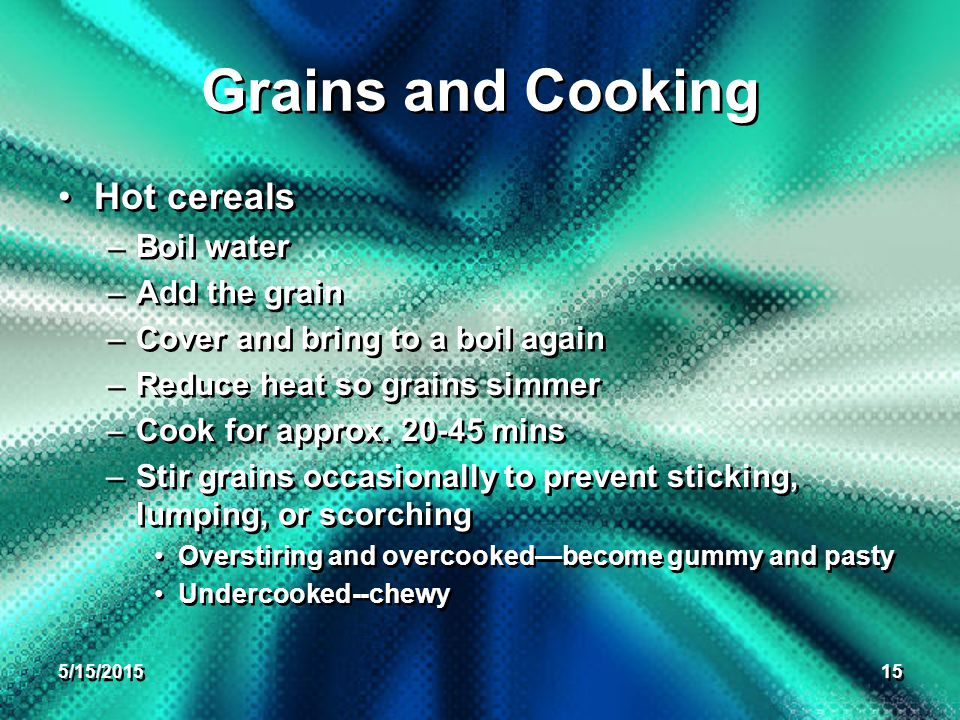 5/15/ Grains and Cooking Hot cereals –Boil water –Add the grain –Cover and bring to a boil again –Reduce heat so grains simmer –Cook for approx.