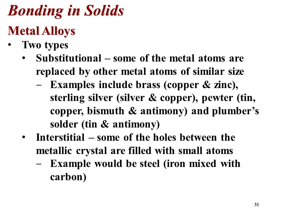 31 Bonding in Solids Metal Alloys Two types Substitutional – some of the metal atoms are replaced by other metal atoms of similar size ‒ Examples include brass (copper & zinc), sterling silver (silver & copper), pewter (tin, copper, bismuth & antimony) and plumber's solder (tin & antimony) Interstitial – some of the holes between the metallic crystal are filled with small atoms ‒ Example would be steel (iron mixed with carbon)