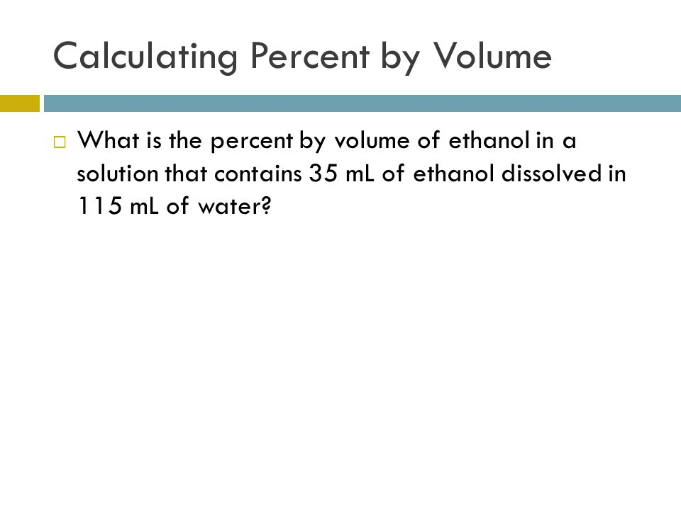 Calculating Percent by Volume  What is the percent by volume of ethanol in a solution that contains 35 mL of ethanol dissolved in 115 mL of water