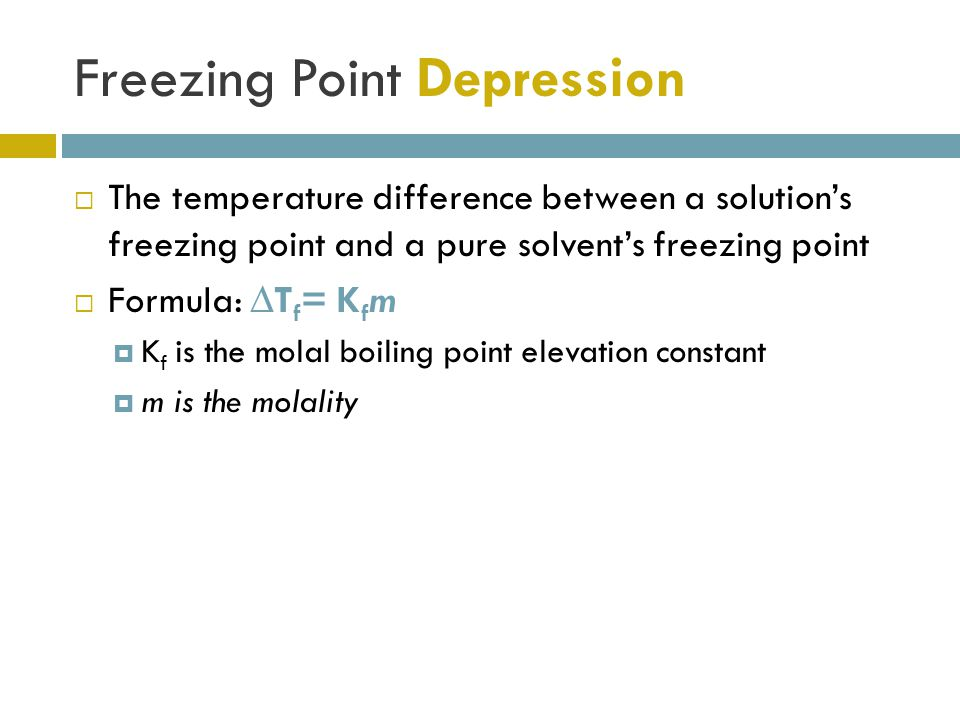 Freezing Point Depression  The temperature difference between a solution's freezing point and a pure solvent's freezing point  Formula: ∆T f = K f m  K f is the molal boiling point elevation constant  m is the molality