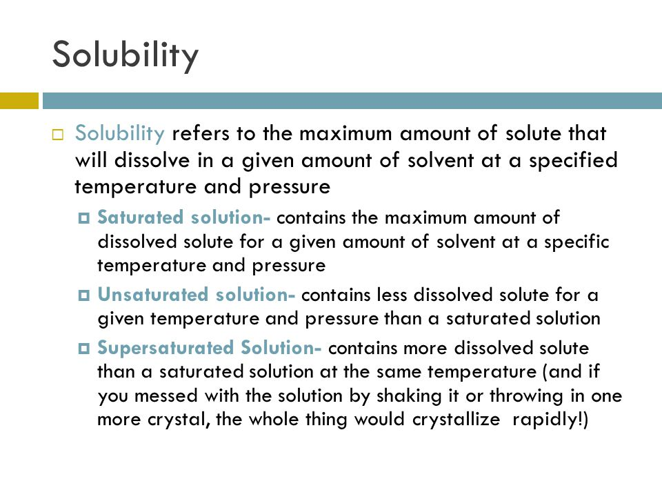 Solubility  Solubility refers to the maximum amount of solute that will dissolve in a given amount of solvent at a specified temperature and pressure  Saturated solution- contains the maximum amount of dissolved solute for a given amount of solvent at a specific temperature and pressure  Unsaturated solution- contains less dissolved solute for a given temperature and pressure than a saturated solution  Supersaturated Solution- contains more dissolved solute than a saturated solution at the same temperature (and if you messed with the solution by shaking it or throwing in one more crystal, the whole thing would crystallize rapidly!)