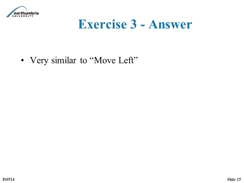 IS0514Slide 15 Exercise 3 - Answer Very similar to Move Left