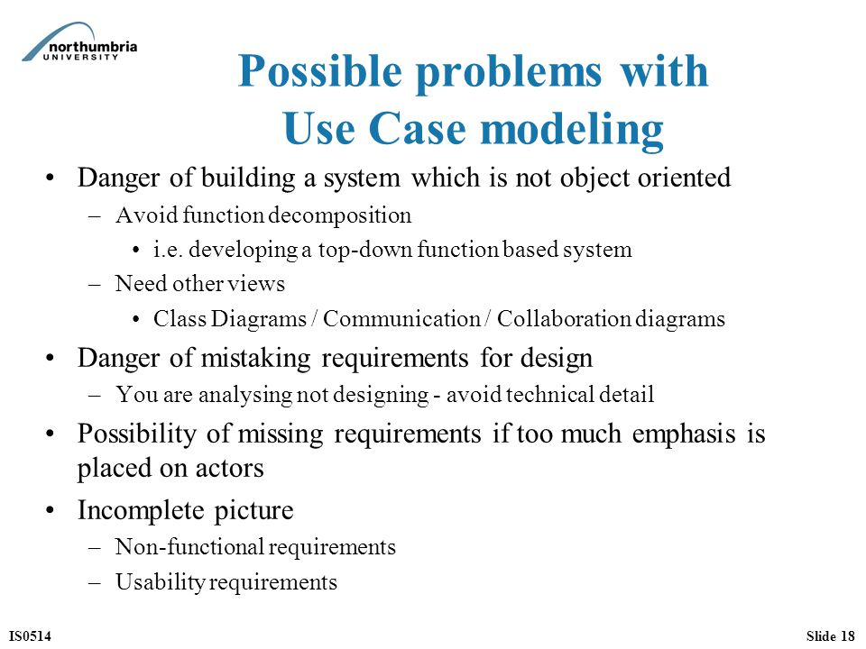 IS0514Slide 18 Possible problems with Use Case modeling Danger of building a system which is not object oriented –Avoid function decomposition i.e.