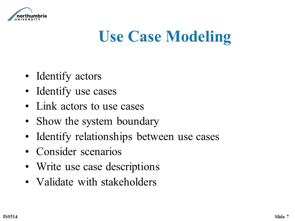 IS0514Slide 7 Use Case Modeling Identify actors Identify use cases Link actors to use cases Show the system boundary Identify relationships between use cases Consider scenarios Write use case descriptions Validate with stakeholders