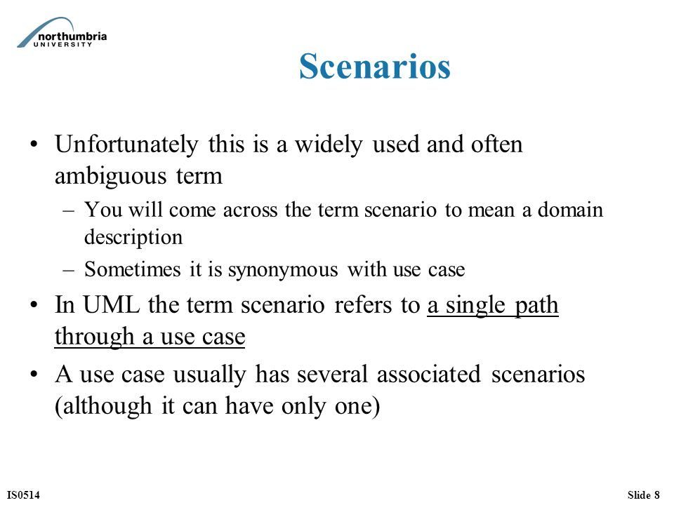 IS0514Slide 8 Scenarios Unfortunately this is a widely used and often ambiguous term –You will come across the term scenario to mean a domain description –Sometimes it is synonymous with use case In UML the term scenario refers to a single path through a use case A use case usually has several associated scenarios (although it can have only one)