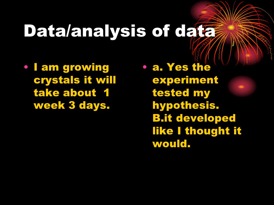 Data/analysis of data I am growing crystals it will take about 1 week 3 days.