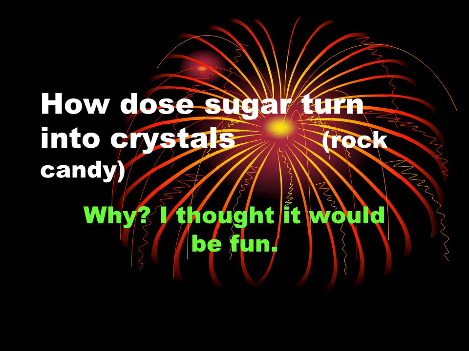How dose sugar turn into crystals (rock candy) Why I thought it would be fun.