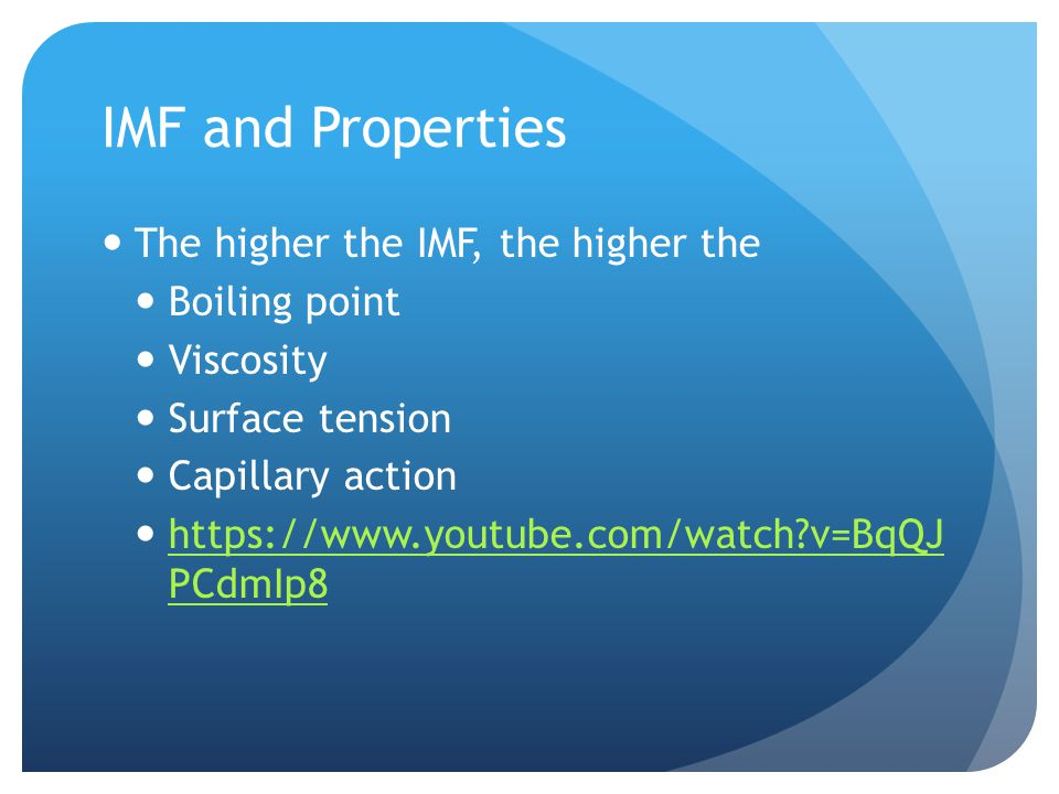IMF and Properties The higher the IMF, the higher the Boiling point Viscosity Surface tension Capillary action   v=BqQJ PCdmIp8   v=BqQJ PCdmIp8