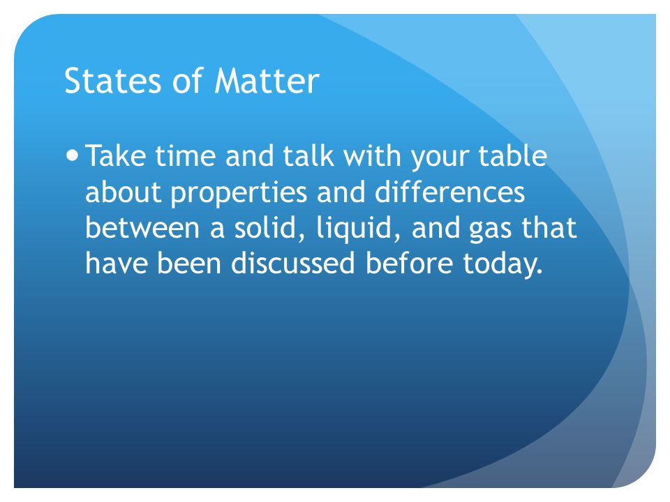 States of Matter Take time and talk with your table about properties and differences between a solid, liquid, and gas that have been discussed before today.