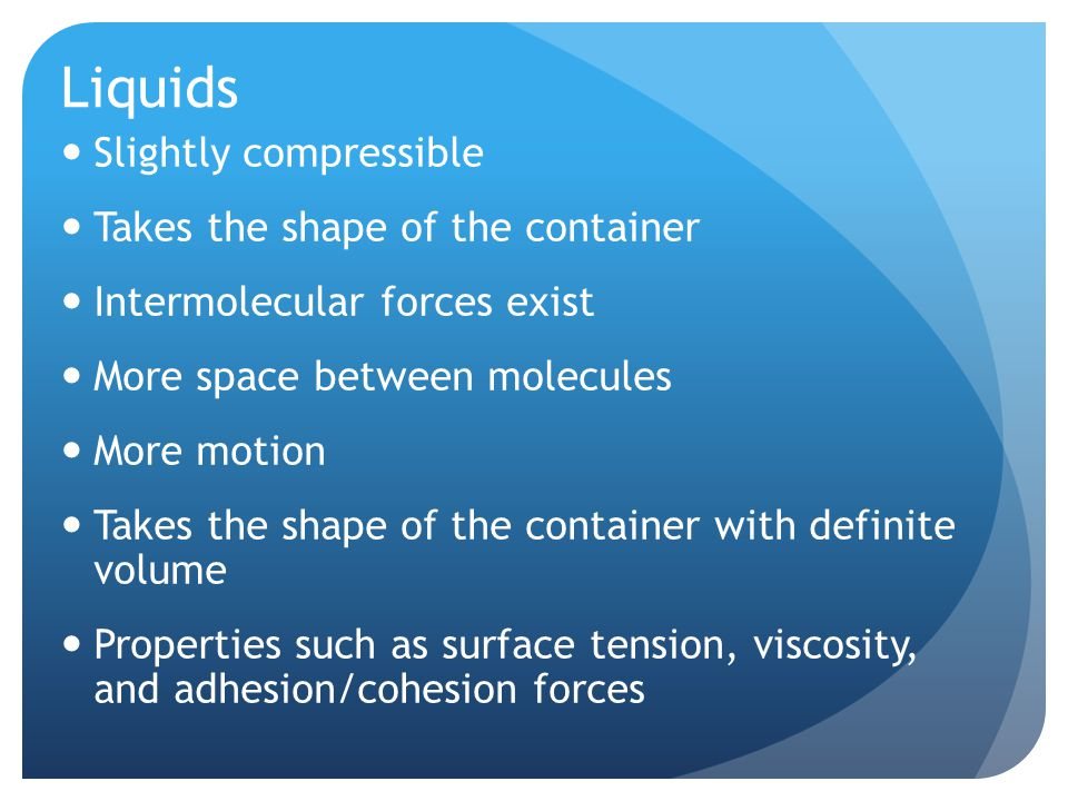 Liquids Slightly compressible Takes the shape of the container Intermolecular forces exist More space between molecules More motion Takes the shape of the container with definite volume Properties such as surface tension, viscosity, and adhesion/cohesion forces