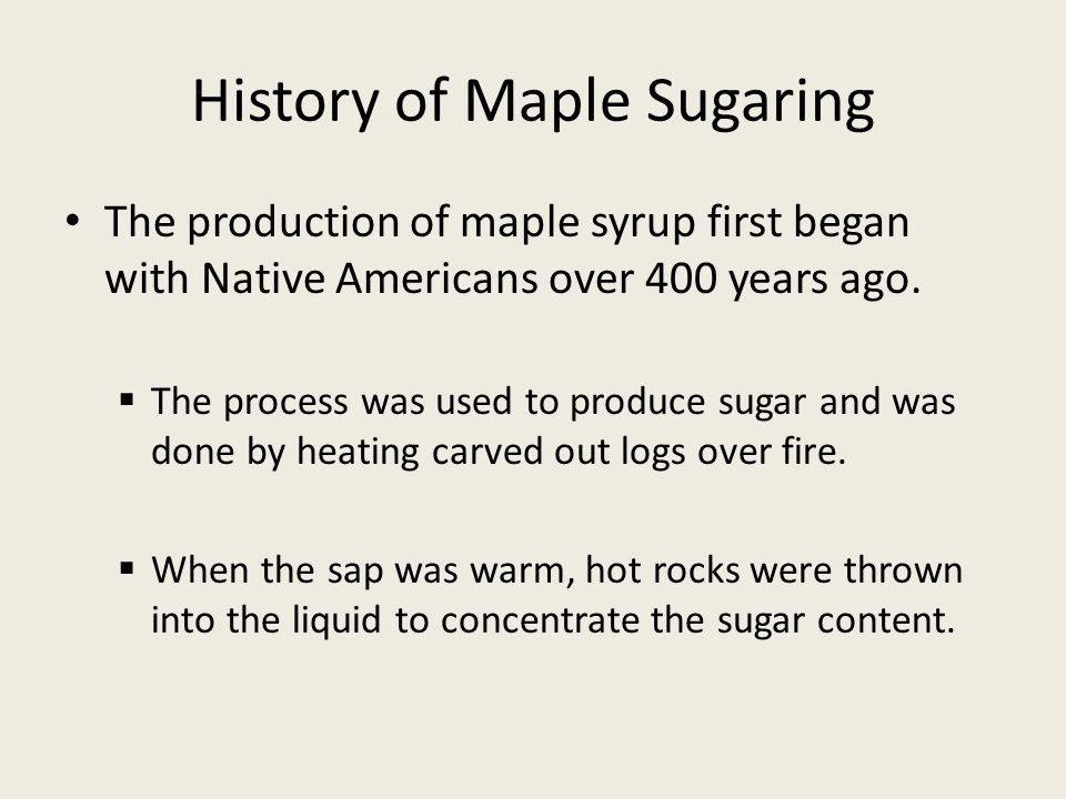 History of Maple Sugaring The production of maple syrup first began with Native Americans over 400 years ago.