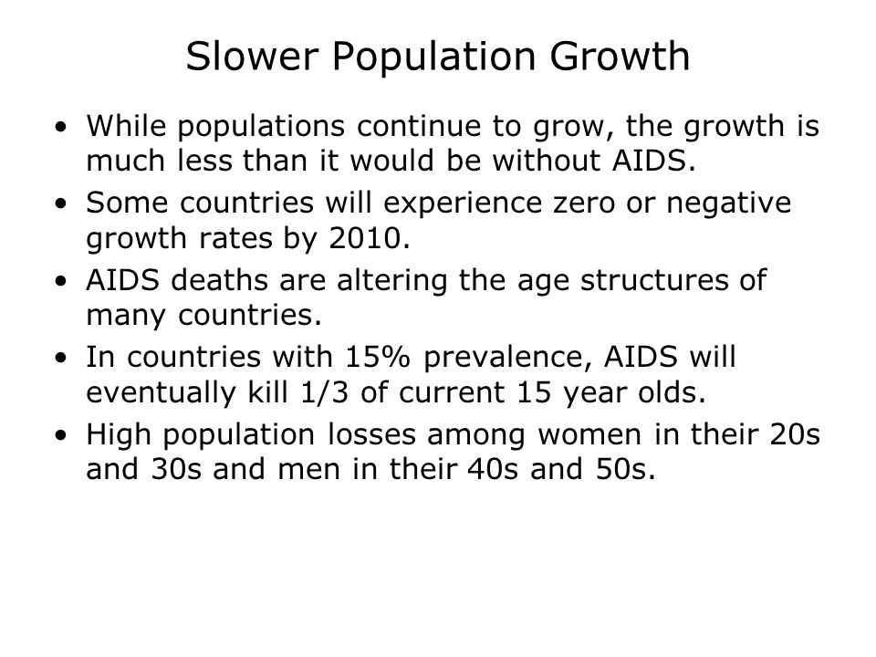 Slower Population Growth While populations continue to grow, the growth is much less than it would be without AIDS.