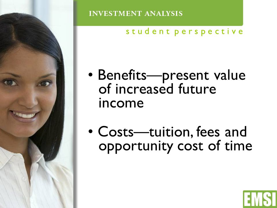 Benefits—present value of increased future income Costs—tuition, fees and opportunity cost of time s t u d e n t p e r s p e c t i v e