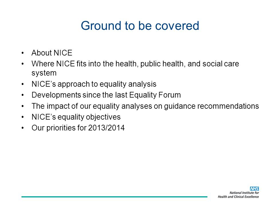 Ground to be covered About NICE Where NICE fits into the health, public health, and social care system NICE's approach to equality analysis Developments since the last Equality Forum The impact of our equality analyses on guidance recommendations NICE's equality objectives Our priorities for 2013/2014