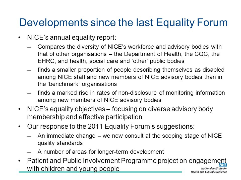 Developments since the last Equality Forum NICE's annual equality report: –Compares the diversity of NICE's workforce and advisory bodies with that of other organisations – the Department of Health, the CQC, the EHRC, and health, social care and 'other' public bodies –finds a smaller proportion of people describing themselves as disabled among NICE staff and new members of NICE advisory bodies than in the 'benchmark' organisations –finds a marked rise in rates of non-disclosure of monitoring information among new members of NICE advisory bodies NICE's equality objectives – focusing on diverse advisory body membership and effective participation Our response to the 2011 Equality Forum's suggestions: –An immediate change – we now consult at the scoping stage of NICE quality standards –A number of areas for longer-term development Patient and Public Involvement Programme project on engagement with children and young people