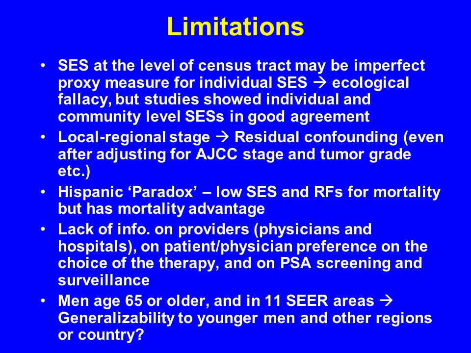 Limitations SES at the level of census tract may be imperfect proxy measure for individual SES  ecological fallacy, but studies showed individual and community level SESs in good agreement Local-regional stage  Residual confounding (even after adjusting for AJCC stage and tumor grade etc.) Hispanic 'Paradox' – low SES and RFs for mortality but has mortality advantage Lack of info.