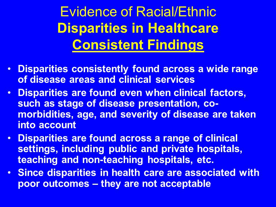Evidence of Racial/Ethnic Disparities in Healthcare Consistent Findings Disparities consistently found across a wide range of disease areas and clinical services Disparities are found even when clinical factors, such as stage of disease presentation, co- morbidities, age, and severity of disease are taken into account Disparities are found across a range of clinical settings, including public and private hospitals, teaching and non-teaching hospitals, etc.