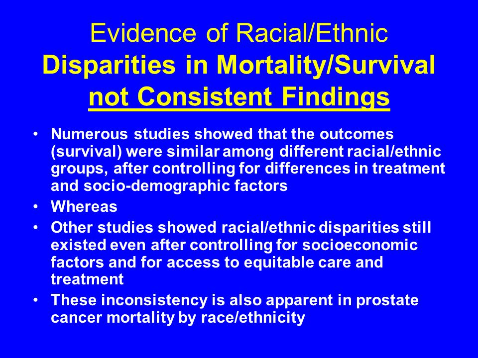 Evidence of Racial/Ethnic Disparities in Mortality/Survival not Consistent Findings Numerous studies showed that the outcomes (survival) were similar among different racial/ethnic groups, after controlling for differences in treatment and socio-demographic factors Whereas Other studies showed racial/ethnic disparities still existed even after controlling for socioeconomic factors and for access to equitable care and treatment These inconsistency is also apparent in prostate cancer mortality by race/ethnicity