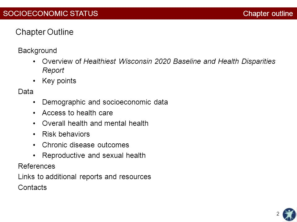 SOCIOECONOMIC STATUS Background Overview of Healthiest Wisconsin 2020 Baseline and Health Disparities Report Key points Data Demographic and socioeconomic data Access to health care Overall health and mental health Risk behaviors Chronic disease outcomes Reproductive and sexual health References Links to additional reports and resources Contacts Chapter Outline Chapter outline 2