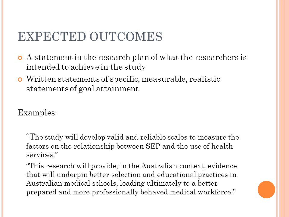 EXPECTED OUTCOMES A statement in the research plan of what the researchers is intended to achieve in the study Written statements of specific, measurable, realistic statements of goal attainment Examples: T he study will develop valid and reliable scales to measure the factors on the relationship between SEP and the use of health services. This research will provide, in the Australian context, evidence that will underpin better selection and educational practices in Australian medical schools, leading ultimately to a better prepared and more professionally behaved medical workforce.