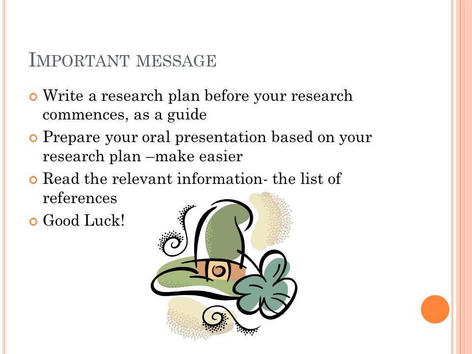 I MPORTANT MESSAGE Write a research plan before your research commences, as a guide Prepare your oral presentation based on your research plan –make easier Read the relevant information- the list of references Good Luck!