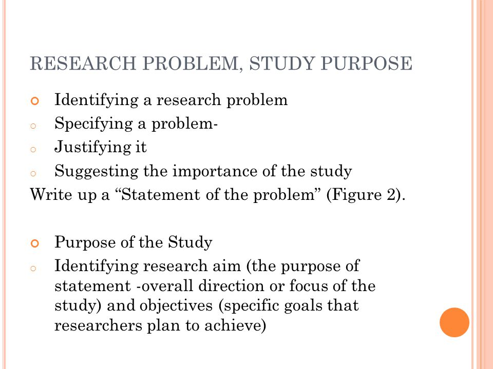 RESEARCH PROBLEM, STUDY PURPOSE Identifying a research problem o Specifying a problem- o Justifying it o Suggesting the importance of the study Write up a Statement of the problem (Figure 2).