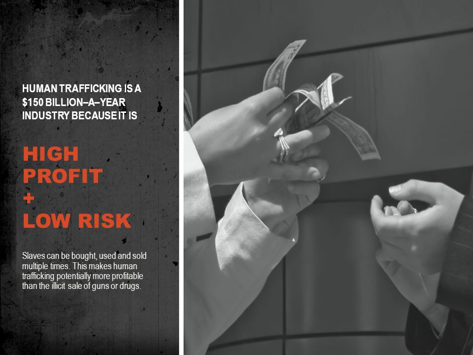 HUMAN TRAFFICKING IS A $150 BILLION–A–YEAR INDUSTRY BECAUSE IT IS HIGH PROFIT + LOW RISK Slaves can be bought, used and sold multiple times.