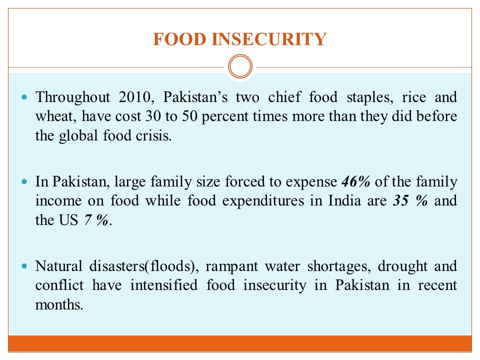 FOOD INSECURITY Throughout 2010, Pakistan's two chief food staples, rice and wheat, have cost 30 to 50 percent times more than they did before the global food crisis.