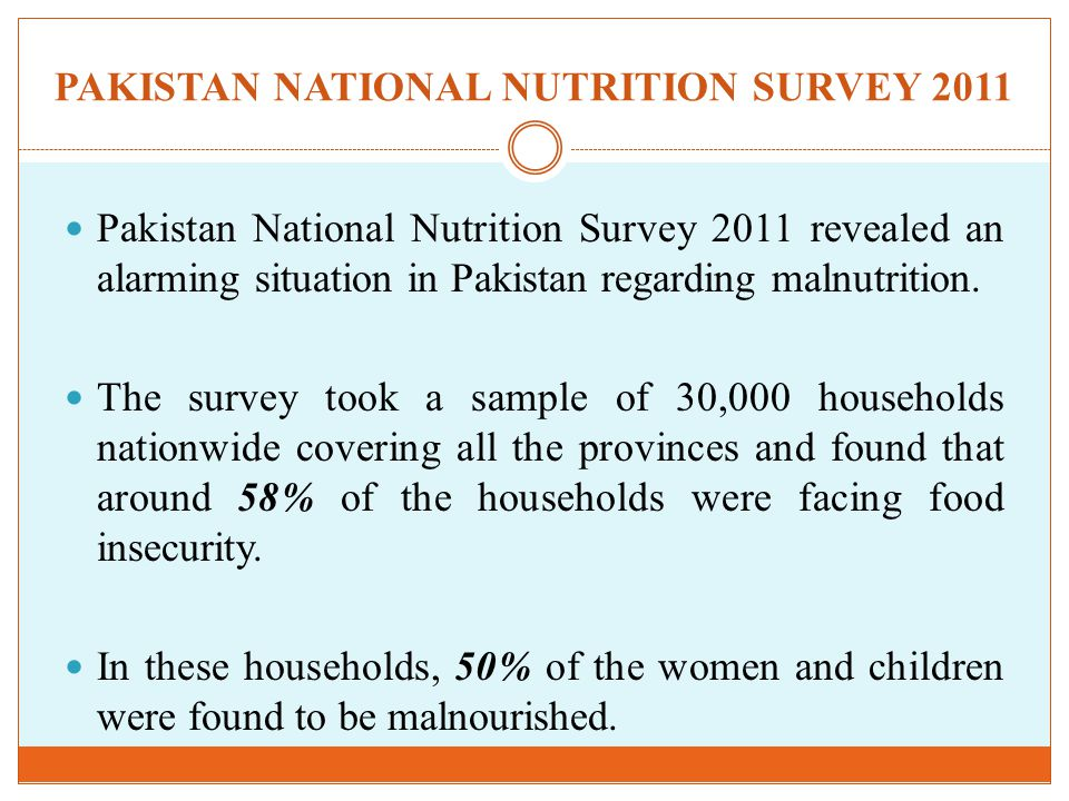 PAKISTAN NATIONAL NUTRITION SURVEY 2011 Pakistan National Nutrition Survey 2011 revealed an alarming situation in Pakistan regarding malnutrition.