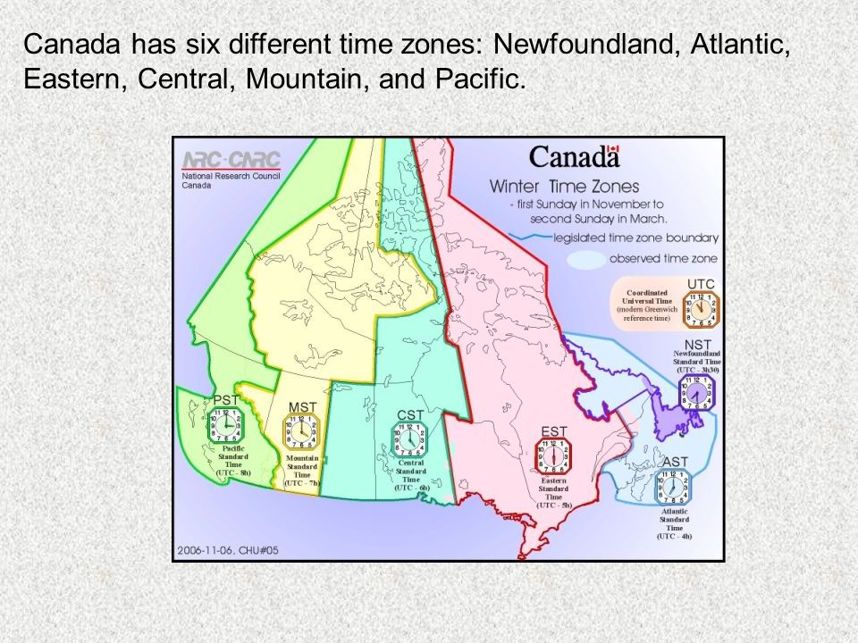 Canada has six different time zones: Newfoundland, Atlantic, Eastern, Central, Mountain, and Pacific.