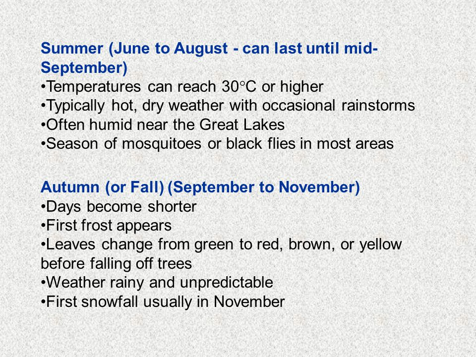 Summer (June to August - can last until mid- September) Temperatures can reach 30°C or higher Typically hot, dry weather with occasional rainstorms Often humid near the Great Lakes Season of mosquitoes or black flies in most areas Autumn (or Fall) (September to November) Days become shorter First frost appears Leaves change from green to red, brown, or yellow before falling off trees Weather rainy and unpredictable First snowfall usually in November