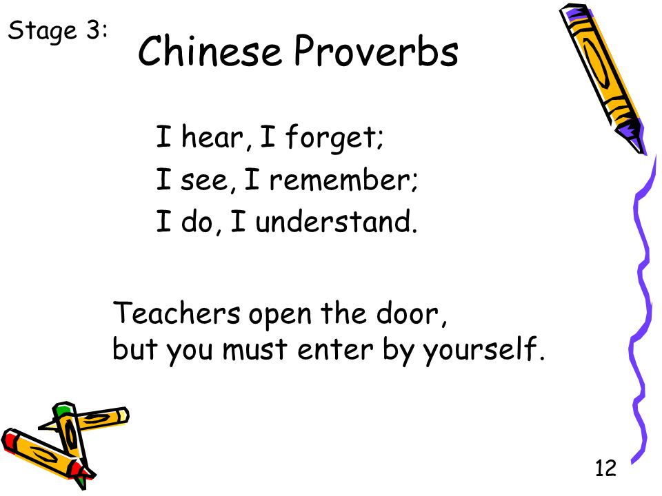 12 Chinese Proverbs I hear, I forget; I see, I remember; I do, I understand.