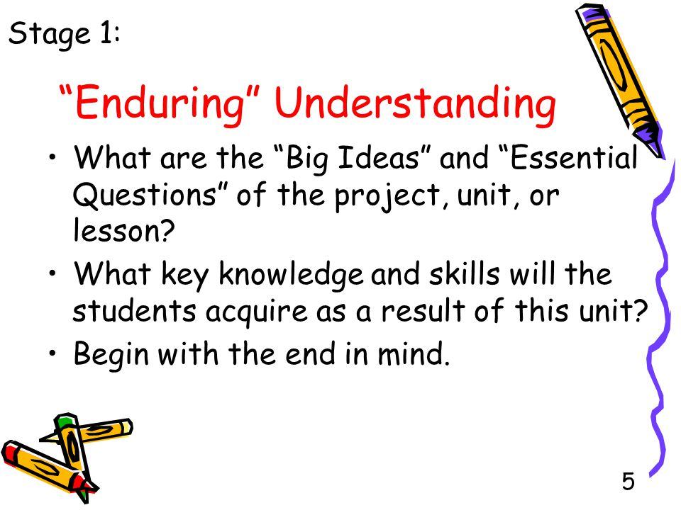 5 Enduring Understanding What are the Big Ideas and Essential Questions of the project, unit, or lesson.