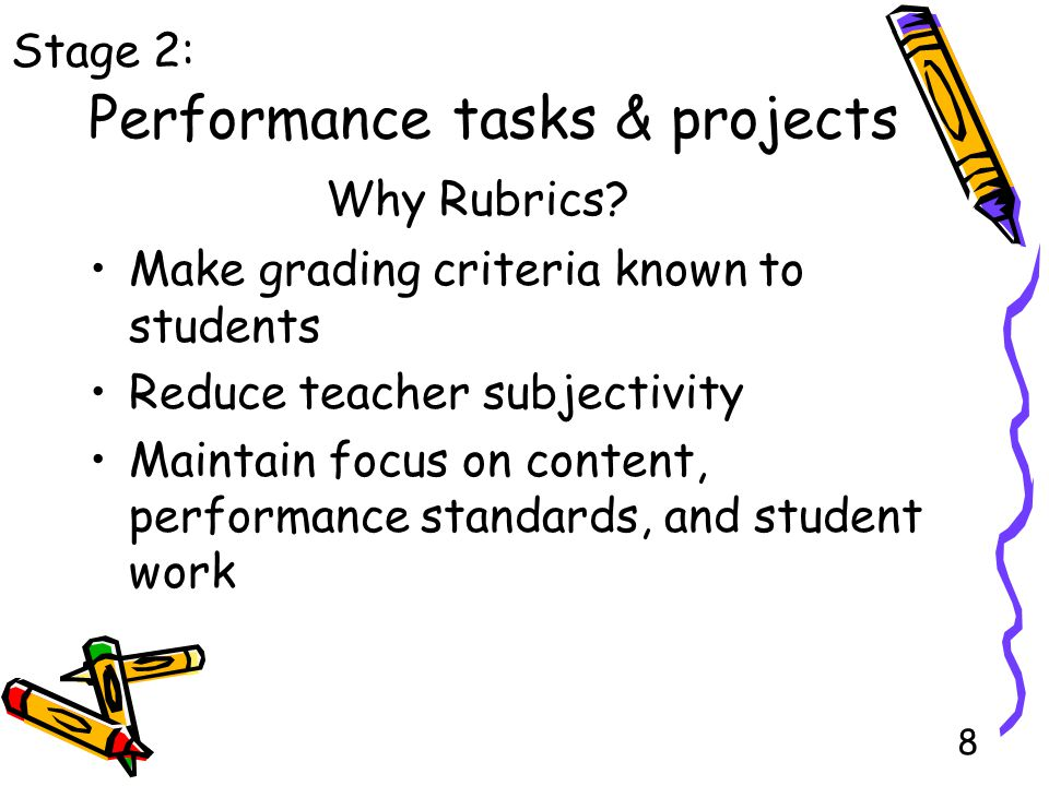 8 Performance tasks & projects Make grading criteria known to students Reduce teacher subjectivity Maintain focus on content, performance standards, and student work Stage 2: Why Rubrics