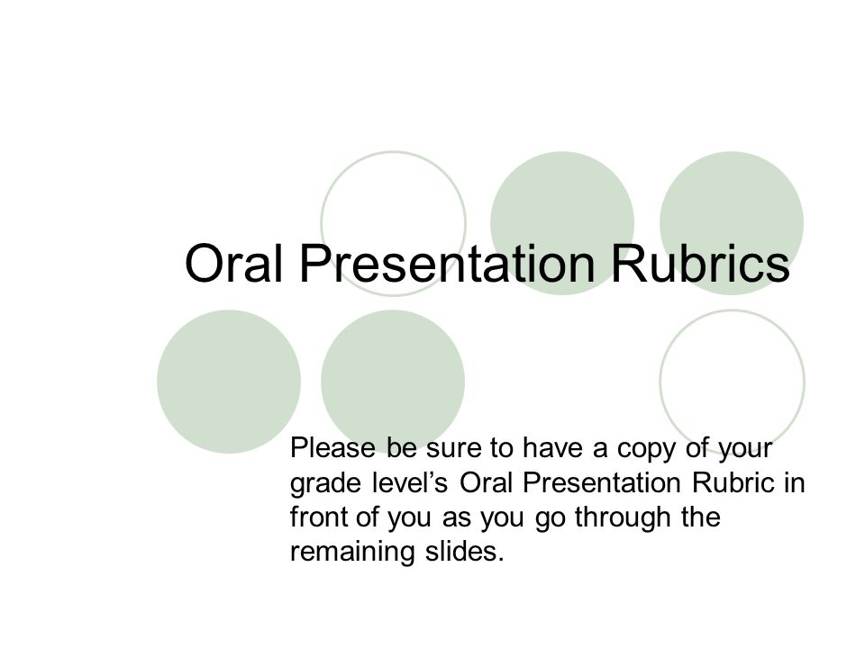Oral Presentation Rubrics Please be sure to have a copy of your grade level's Oral Presentation Rubric in front of you as you go through the remaining slides.