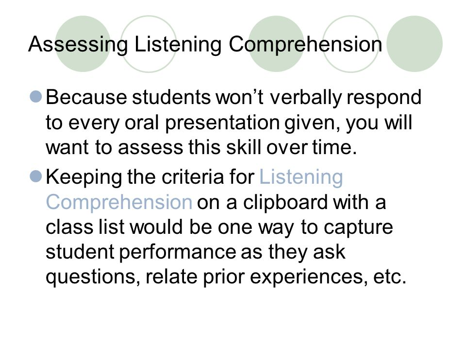 Assessing Listening Comprehension Because students won't verbally respond to every oral presentation given, you will want to assess this skill over time.