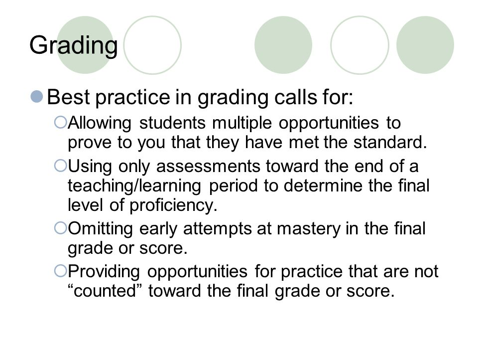 Grading Best practice in grading calls for:  Allowing students multiple opportunities to prove to you that they have met the standard.