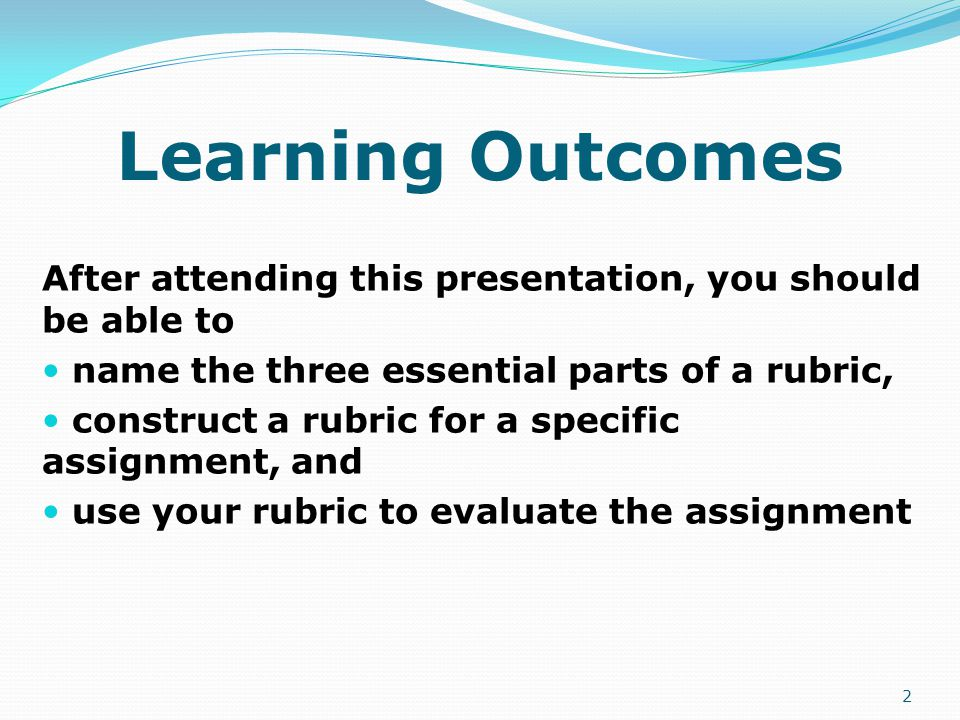 Learning Outcomes After attending this presentation, you should be able to name the three essential parts of a rubric, construct a rubric for a specific assignment, and use your rubric to evaluate the assignment 2