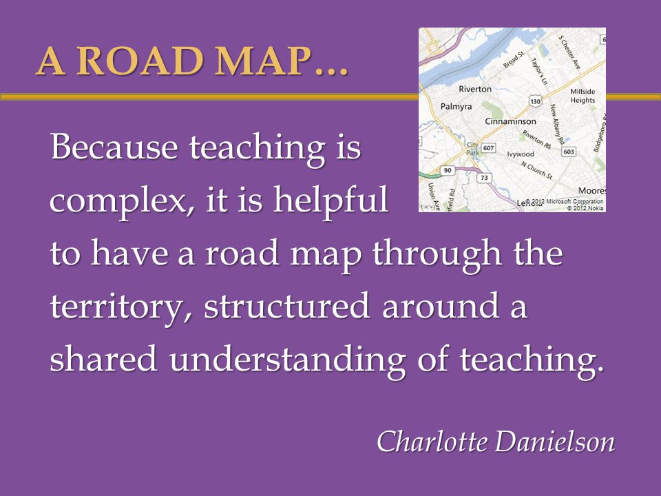 Because teaching is complex, it is helpful to have a road map through the territory, structured around a shared understanding of teaching.