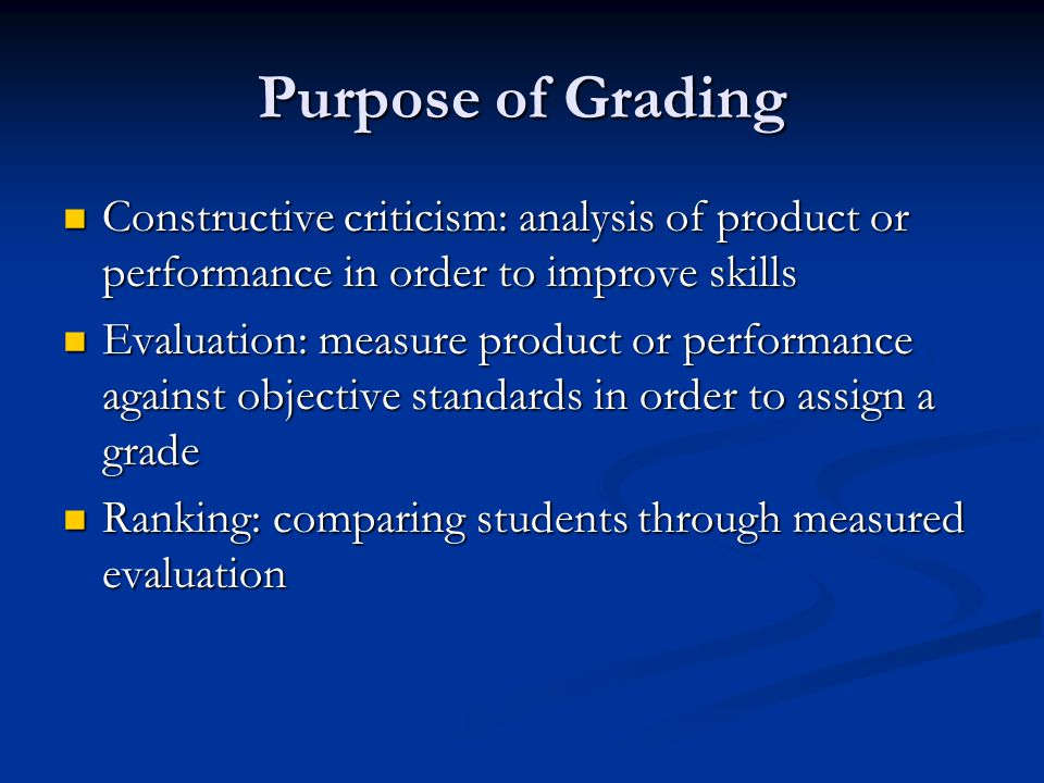 Purpose of Grading Constructive criticism: analysis of product or performance in order to improve skills Constructive criticism: analysis of product or performance in order to improve skills Evaluation: measure product or performance against objective standards in order to assign a grade Evaluation: measure product or performance against objective standards in order to assign a grade Ranking: comparing students through measured evaluation Ranking: comparing students through measured evaluation