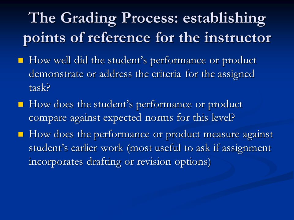 The Grading Process: establishing points of reference for the instructor How well did the student's performance or product demonstrate or address the criteria for the assigned task.