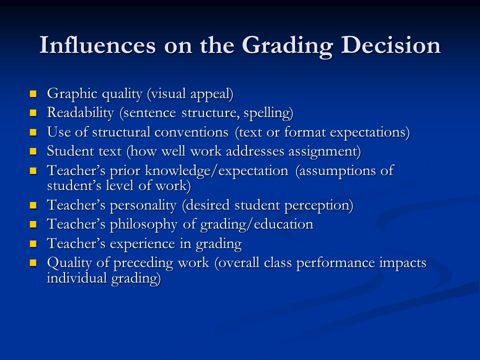 Influences on the Grading Decision Graphic quality (visual appeal) Graphic quality (visual appeal) Readability (sentence structure, spelling) Readability (sentence structure, spelling) Use of structural conventions (text or format expectations) Use of structural conventions (text or format expectations) Student text (how well work addresses assignment) Student text (how well work addresses assignment) Teacher's prior knowledge/expectation (assumptions of student's level of work) Teacher's prior knowledge/expectation (assumptions of student's level of work) Teacher's personality (desired student perception) Teacher's personality (desired student perception) Teacher's philosophy of grading/education Teacher's philosophy of grading/education Teacher's experience in grading Teacher's experience in grading Quality of preceding work (overall class performance impacts individual grading) Quality of preceding work (overall class performance impacts individual grading)