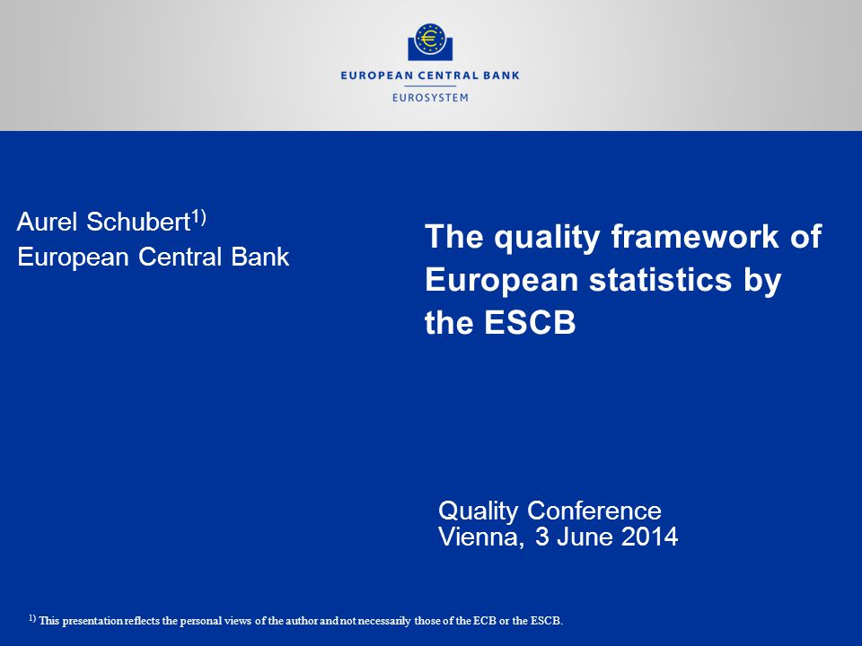 The quality framework of European statistics by the ESCB Quality Conference Vienna, 3 June 2014 Aurel Schubert 1) European Central Bank 1) This presentation reflects the personal views of the author and not necessarily those of the ECB or the ESCB.