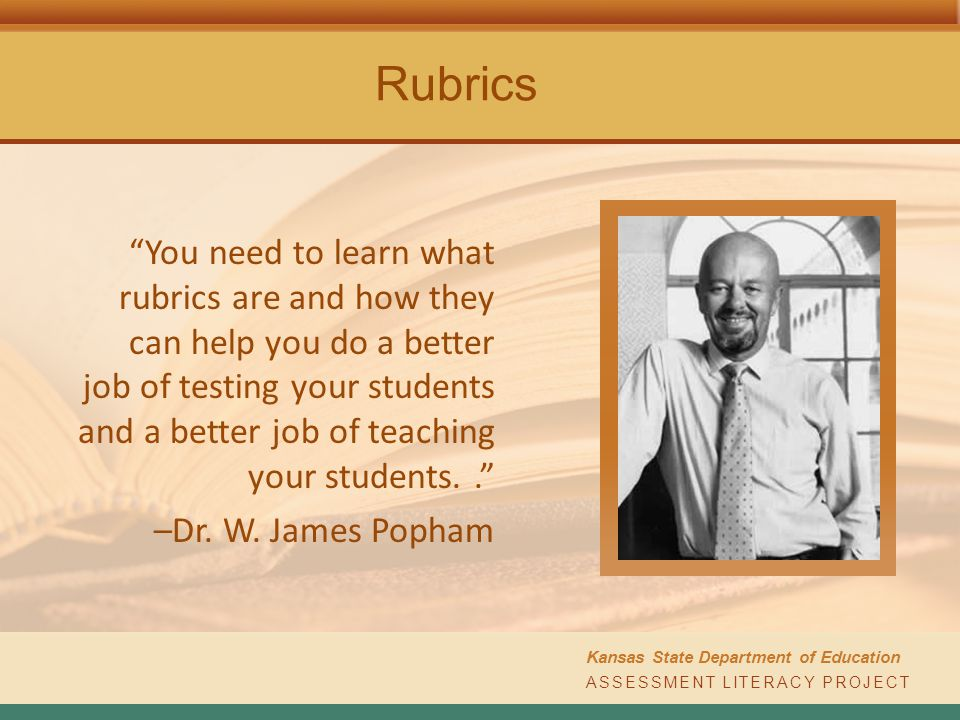 ASSESSMENT LITERACY PROJECT Kansas State Department of Education Rubrics You need to learn what rubrics are and how they can help you do a better job of testing your students and a better job of teaching your students.. –Dr.