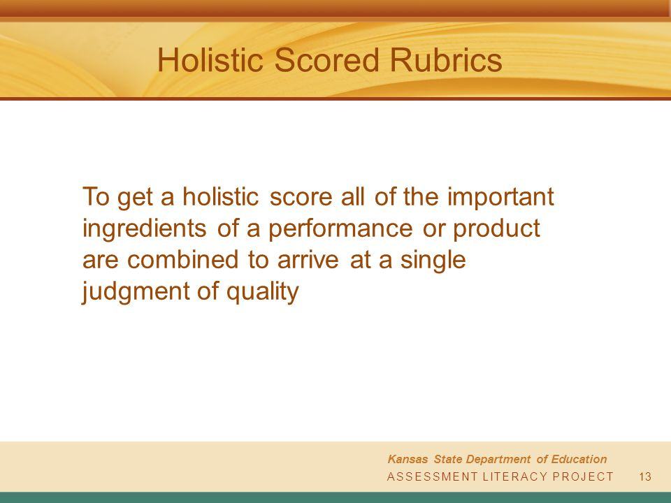 ASSESSMENT LITERACY PROJECT Kansas State Department of Education ASSESSMENT LITERACY PROJECT Holistic Scored Rubrics To get a holistic score all of the important ingredients of a performance or product are combined to arrive at a single judgment of quality 13