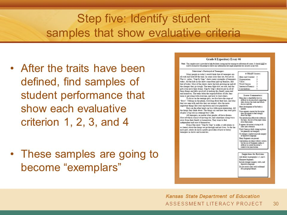 ASSESSMENT LITERACY PROJECT Kansas State Department of Education ASSESSMENT LITERACY PROJECT Step five: Identify student samples that show evaluative criteria After the traits have been defined, find samples of student performance that show each evaluative criterion 1, 2, 3, and 4 These samples are going to become exemplars 30