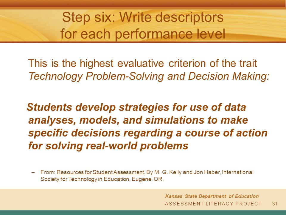 ASSESSMENT LITERACY PROJECT Kansas State Department of Education ASSESSMENT LITERACY PROJECT Step six: Write descriptors for each performance level This is the highest evaluative criterion of the trait Technology Problem-Solving and Decision Making: Students develop strategies for use of data analyses, models, and simulations to make specific decisions regarding a course of action for solving real-world problems –From: Resources for Student Assessment.