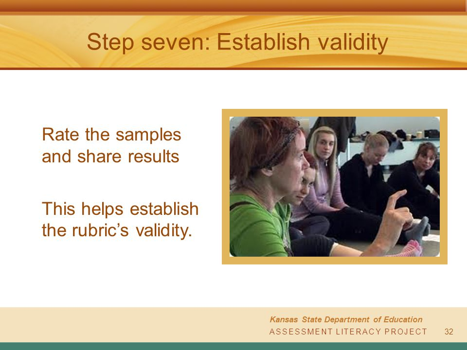 ASSESSMENT LITERACY PROJECT Kansas State Department of Education ASSESSMENT LITERACY PROJECT Step seven: Establish validity Rate the samples and share results This helps establish the rubric's validity.