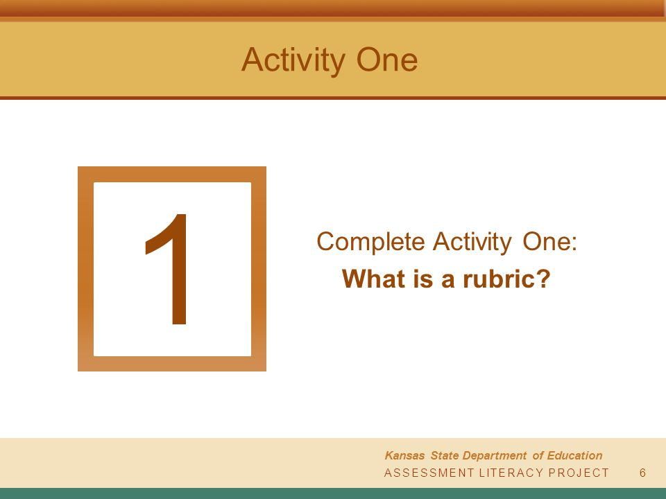 ASSESSMENT LITERACY PROJECT Kansas State Department of Education Activity One Complete Activity One: What is a rubric.