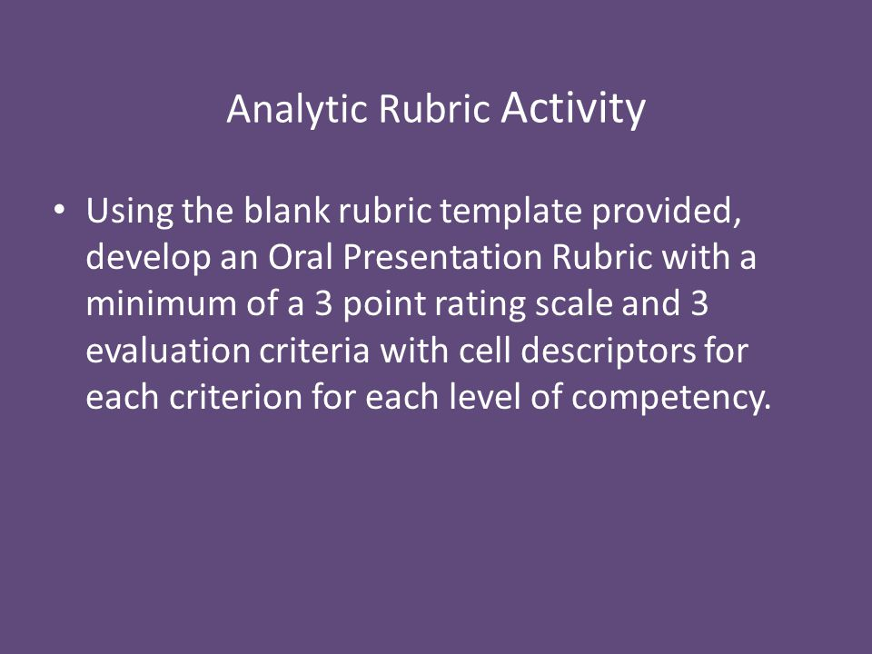 Analytic Rubric Activity Using the blank rubric template provided, develop an Oral Presentation Rubric with a minimum of a 3 point rating scale and 3 evaluation criteria with cell descriptors for each criterion for each level of competency.